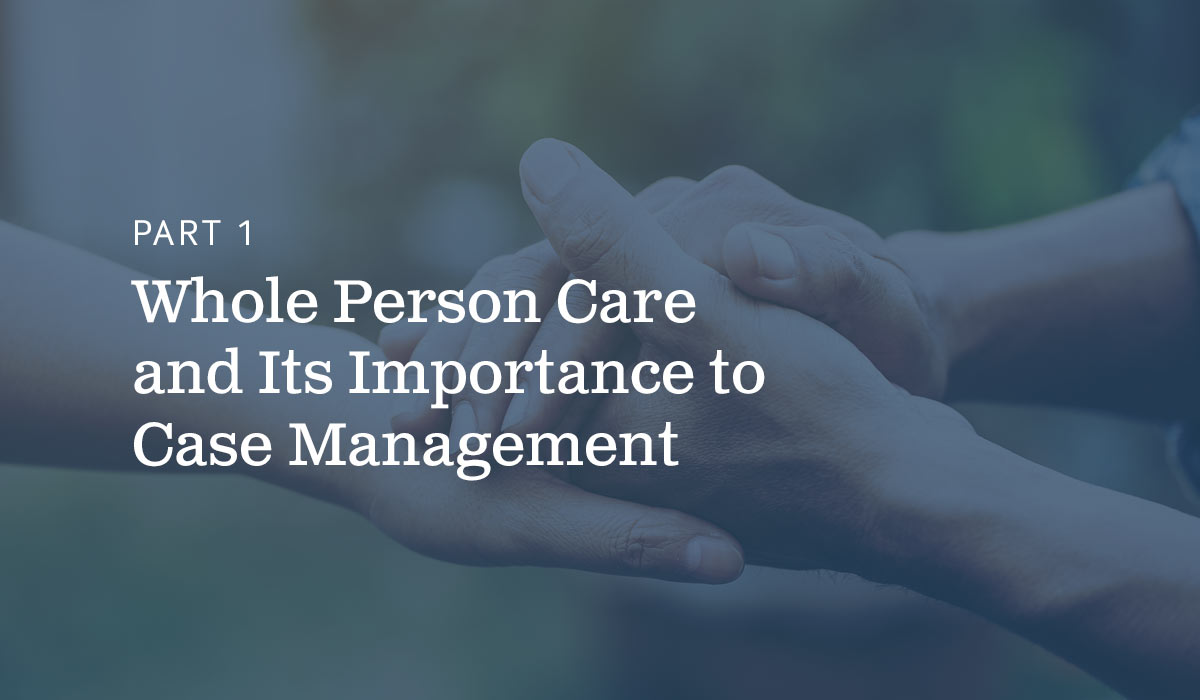 Part 1 Whole Person Care and Its Importance to Case Management text on blue background