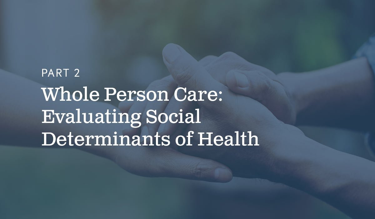 Part 2 Whole Person Care- Evaluating Social Determinants of Health text on blue background